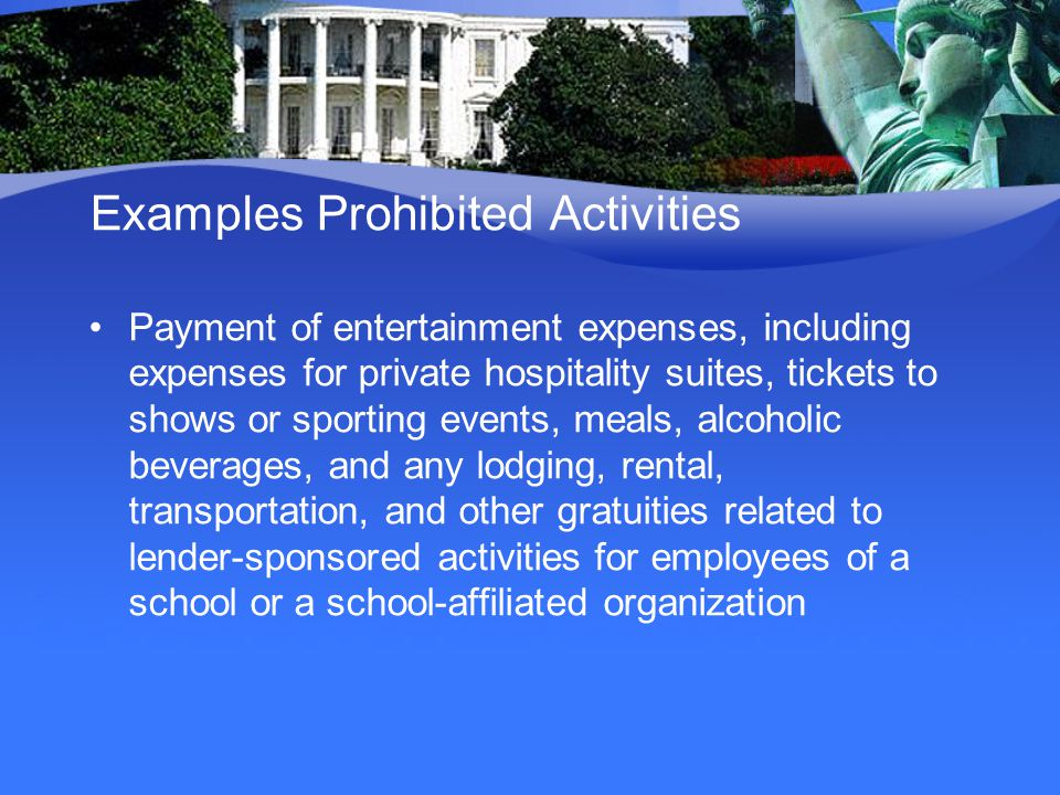 Examples Prohibited Activities Payment of entertainment expenses, including expenses for private hospitality suites, tickets to shows or sporting events, meals, alcoholic beverages, and any lodging, rental, transportation, and other gratuities related to lender-sponsored activities for employees of a school or a school-affiliated organization