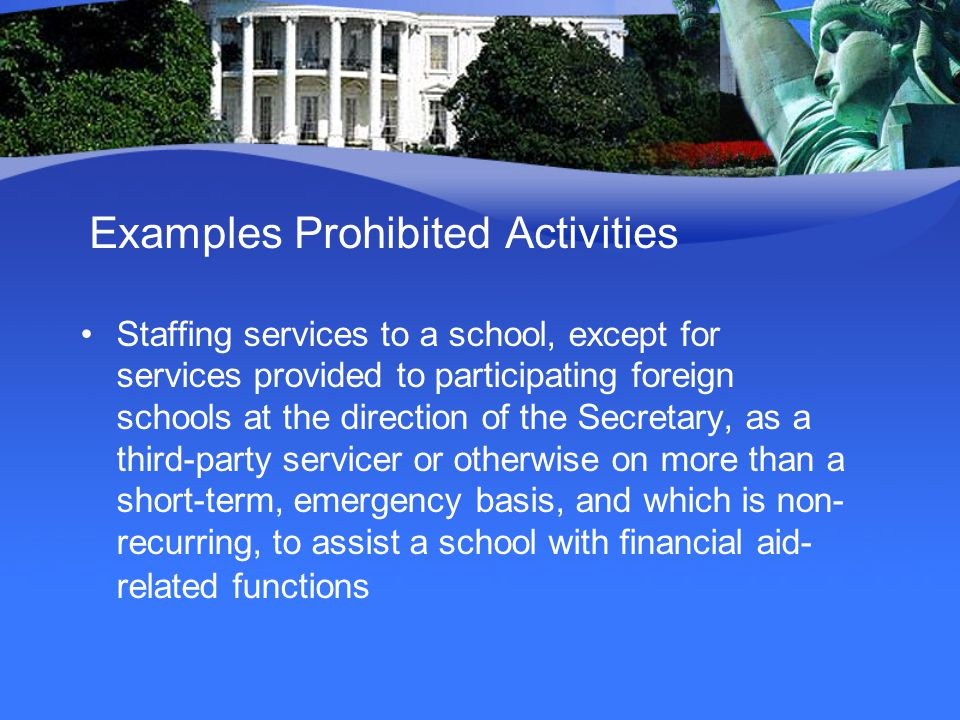 Examples Prohibited Activities Staffing services to a school, except for services provided to participating foreign schools at the direction of the Secretary, as a third-party servicer or otherwise on more than a short-term, emergency basis, and which is non- recurring, to assist a school with financial aid- related functions