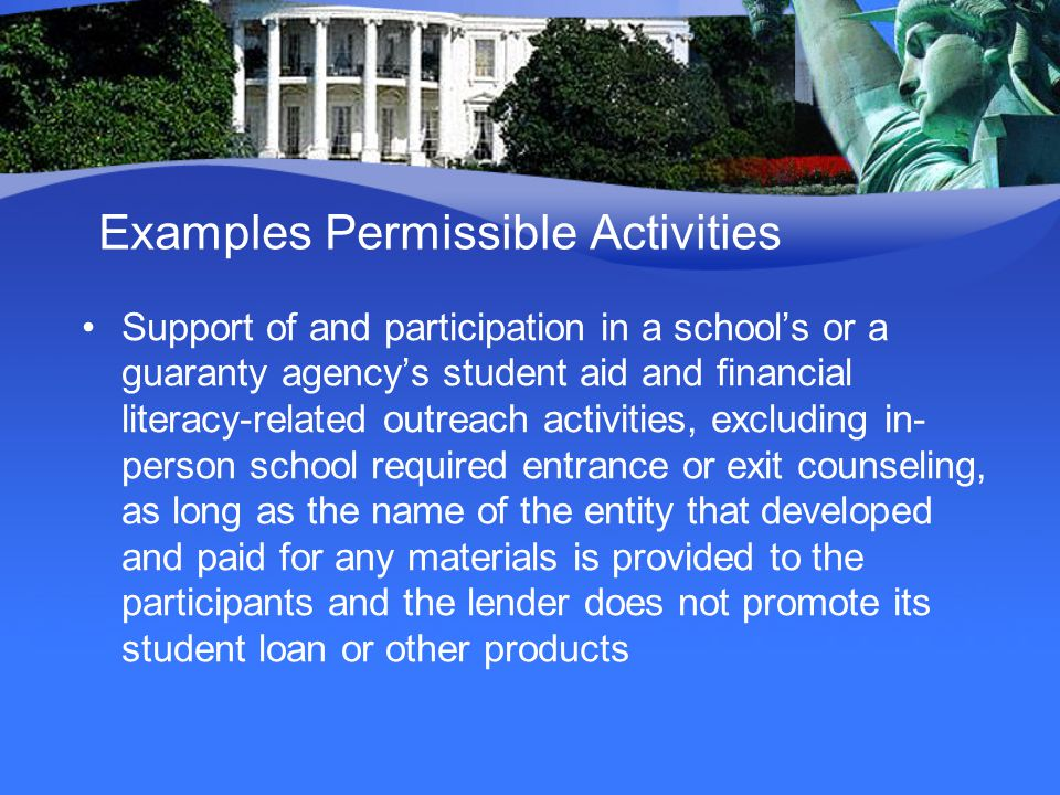Examples Permissible Activities Support of and participation in a school's or a guaranty agency's student aid and financial literacy-related outreach activities, excluding in- person school required entrance or exit counseling, as long as the name of the entity that developed and paid for any materials is provided to the participants and the lender does not promote its student loan or other products