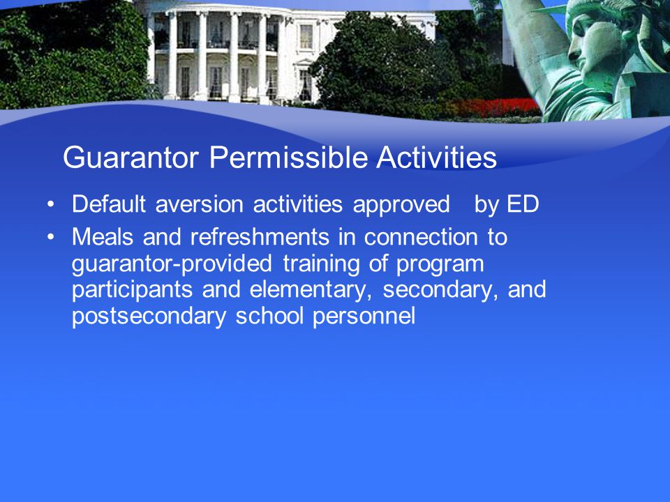 Guarantor Permissible Activities Default aversion activities approved by ED Meals and refreshments in connection to guarantor-provided training of program participants and elementary, secondary, and postsecondary school personnel