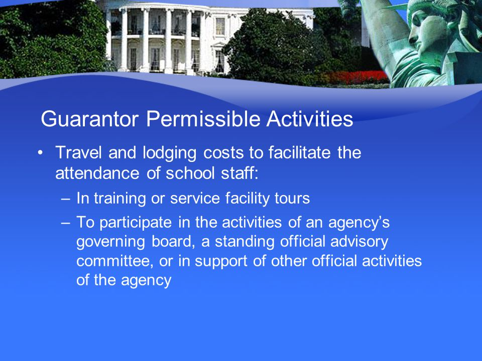 Guarantor Permissible Activities Travel and lodging costs to facilitate the attendance of school staff: –In training or service facility tours –To participate in the activities of an agency's governing board, a standing official advisory committee, or in support of other official activities of the agency