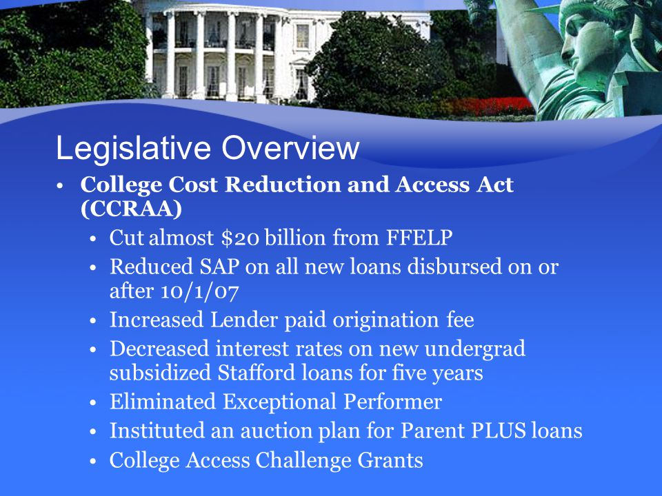 Legislative Overview College Cost Reduction and Access Act (CCRAA) Cut almost $20 billion from FFELP Reduced SAP on all new loans disbursed on or after 10/1/07 Increased Lender paid origination fee Decreased interest rates on new undergrad subsidized Stafford loans for five years Eliminated Exceptional Performer Instituted an auction plan for Parent PLUS loans College Access Challenge Grants