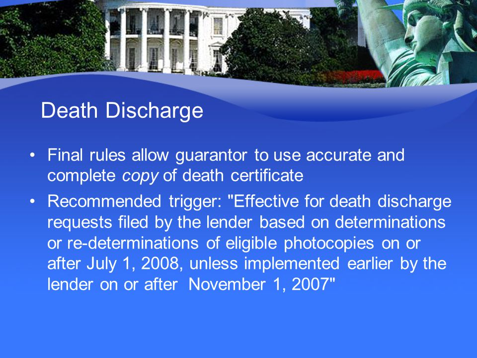 Death Discharge Final rules allow guarantor to use accurate and complete copy of death certificate Recommended trigger: Effective for death discharge requests filed by the lender based on determinations or re-determinations of eligible photocopies on or after July 1, 2008, unless implemented earlier by the lender on or after November 1, 2007