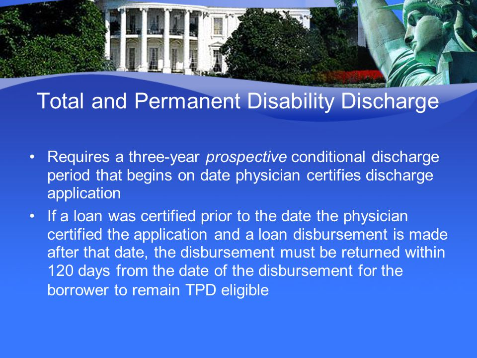 Total and Permanent Disability Discharge Requires a three-year prospective conditional discharge period that begins on date physician certifies discharge application If a loan was certified prior to the date the physician certified the application and a loan disbursement is made after that date, the disbursement must be returned within 120 days from the date of the disbursement for the borrower to remain TPD eligible