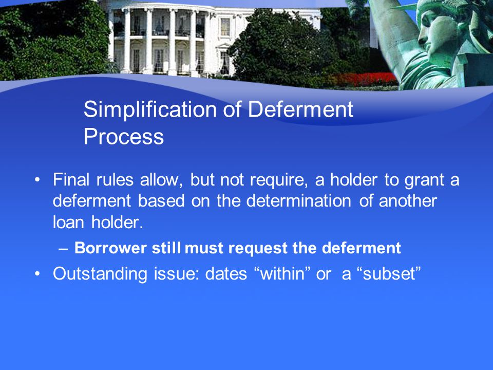 Simplification of Deferment Process Final rules allow, but not require, a holder to grant a deferment based on the determination of another loan holder.