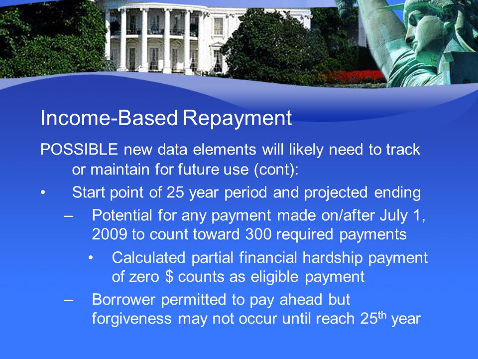 Income-Based Repayment POSSIBLE new data elements will likely need to track or maintain for future use (cont): Start point of 25 year period and projected ending –Potential for any payment made on/after July 1, 2009 to count toward 300 required payments Calculated partial financial hardship payment of zero $ counts as eligible payment –Borrower permitted to pay ahead but forgiveness may not occur until reach 25 th year