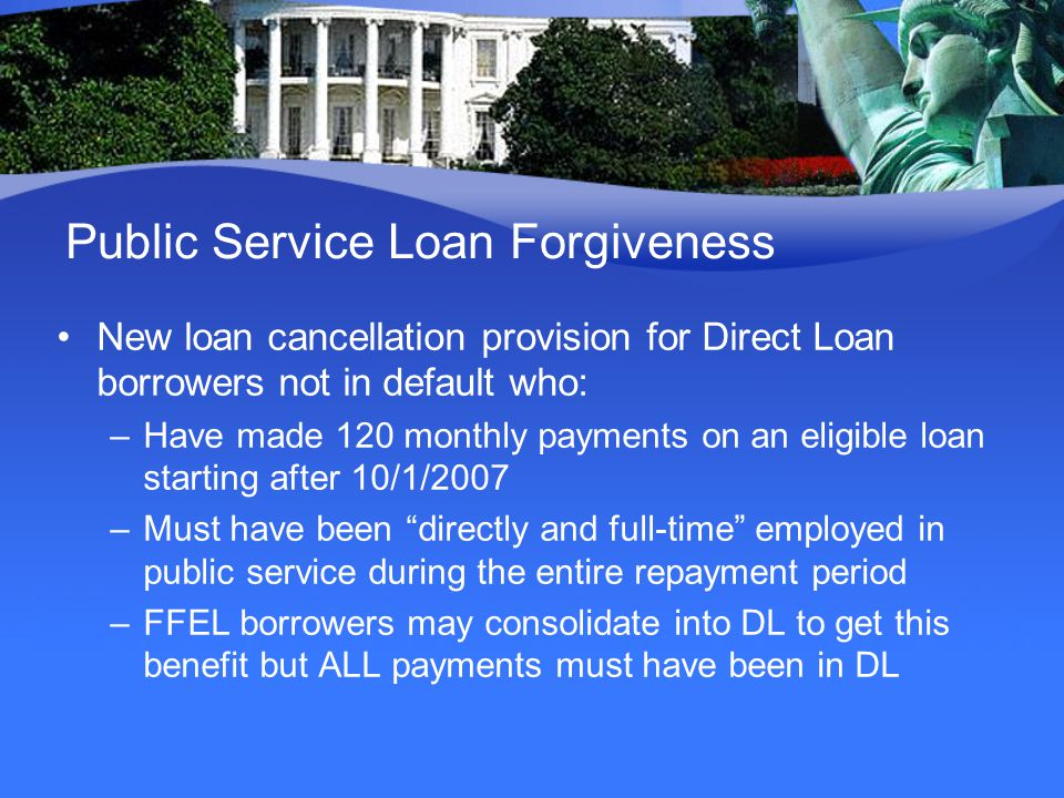 Public Service Loan Forgiveness New loan cancellation provision for Direct Loan borrowers not in default who: –Have made 120 monthly payments on an eligible loan starting after 10/1/2007 –Must have been directly and full-time employed in public service during the entire repayment period –FFEL borrowers may consolidate into DL to get this benefit but ALL payments must have been in DL