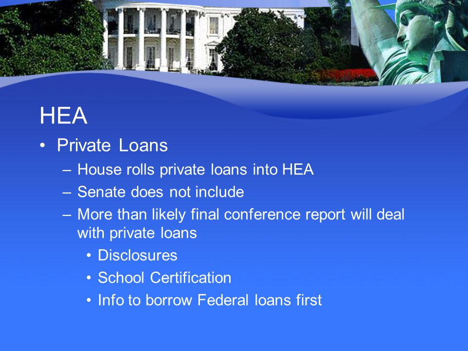 HEA Private Loans –House rolls private loans into HEA –Senate does not include –More than likely final conference report will deal with private loans Disclosures School Certification Info to borrow Federal loans first