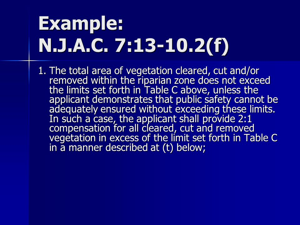 Example: N.J.A.C. 7:13-10.2(f) 1.The total area of vegetation cleared, cut and/or removed within the riparian zone does not exceed the limits set fort