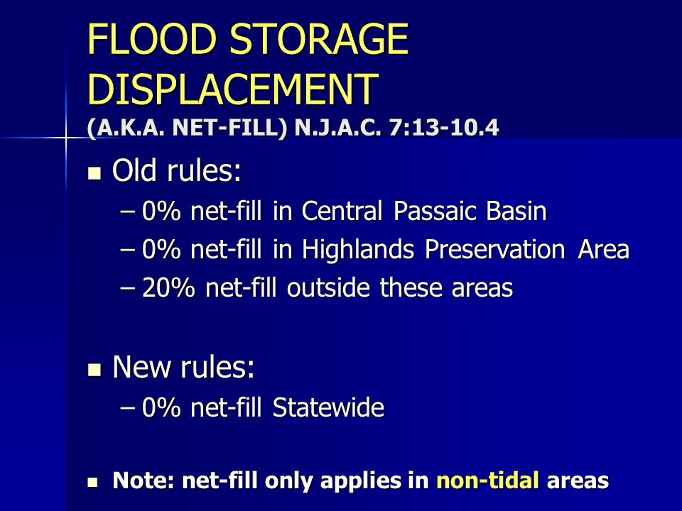 FLOOD STORAGE DISPLACEMENT (A.K.A. NET-FILL) N.J.A.C. 7:13-10.4 Old rules: Old rules: –0% net-fill in Central Passaic Basin –0% net-fill in Highlands