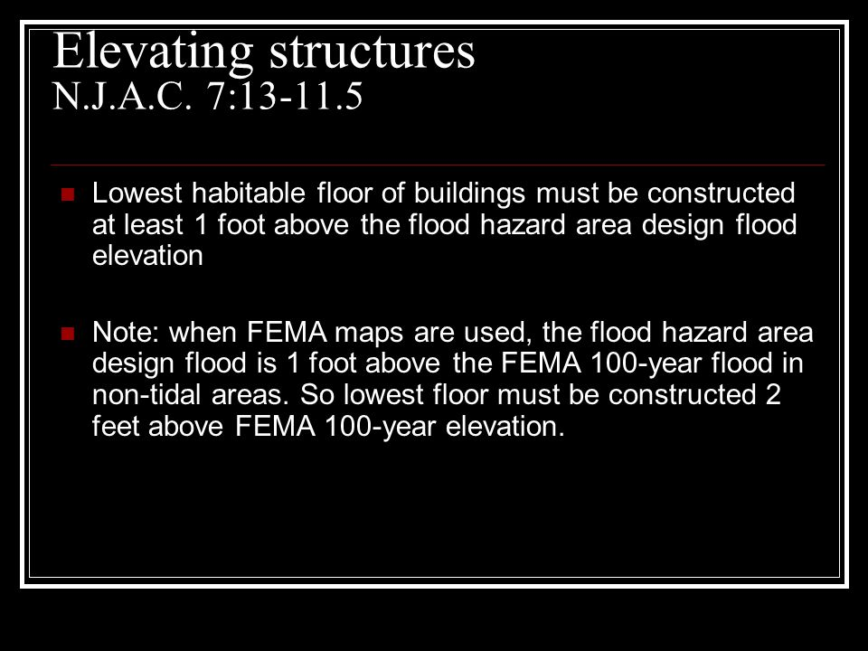 Elevating structures N.J.A.C. 7:13-11.5 Lowest habitable floor of buildings must be constructed at least 1 foot above the flood hazard area design flo