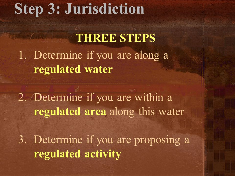 Step 3: Jurisdiction THREE STEPS 1.Determine if you are along a regulated water 2.Determine if you are within a regulated area along this water 3.Dete