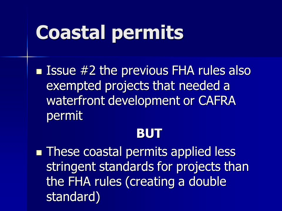 Coastal permits Issue #2 the previous FHA rules also exempted projects that needed a waterfront development or CAFRA permit Issue #2 the previous FHA