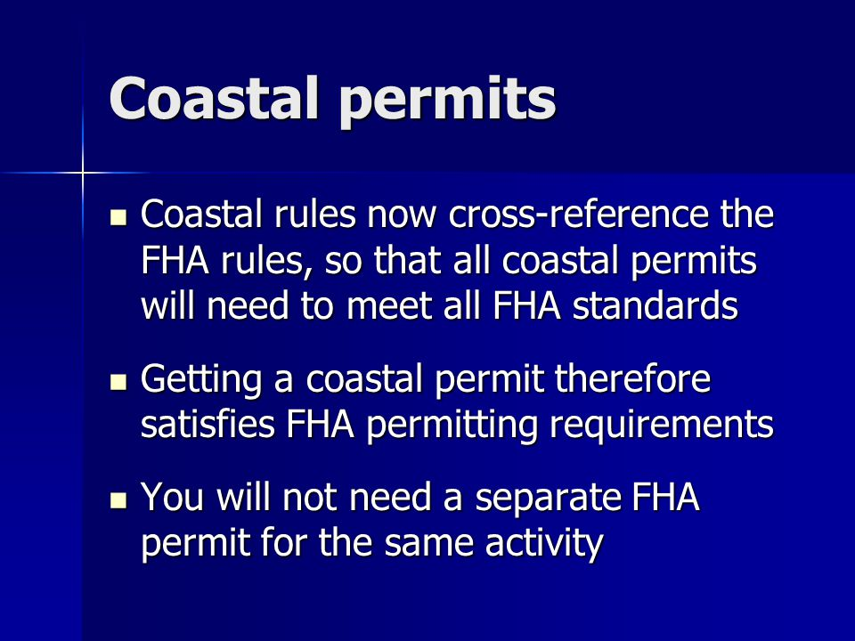 Coastal permits Coastal rules now cross-reference the FHA rules, so that all coastal permits will need to meet all FHA standards Coastal rules now cro