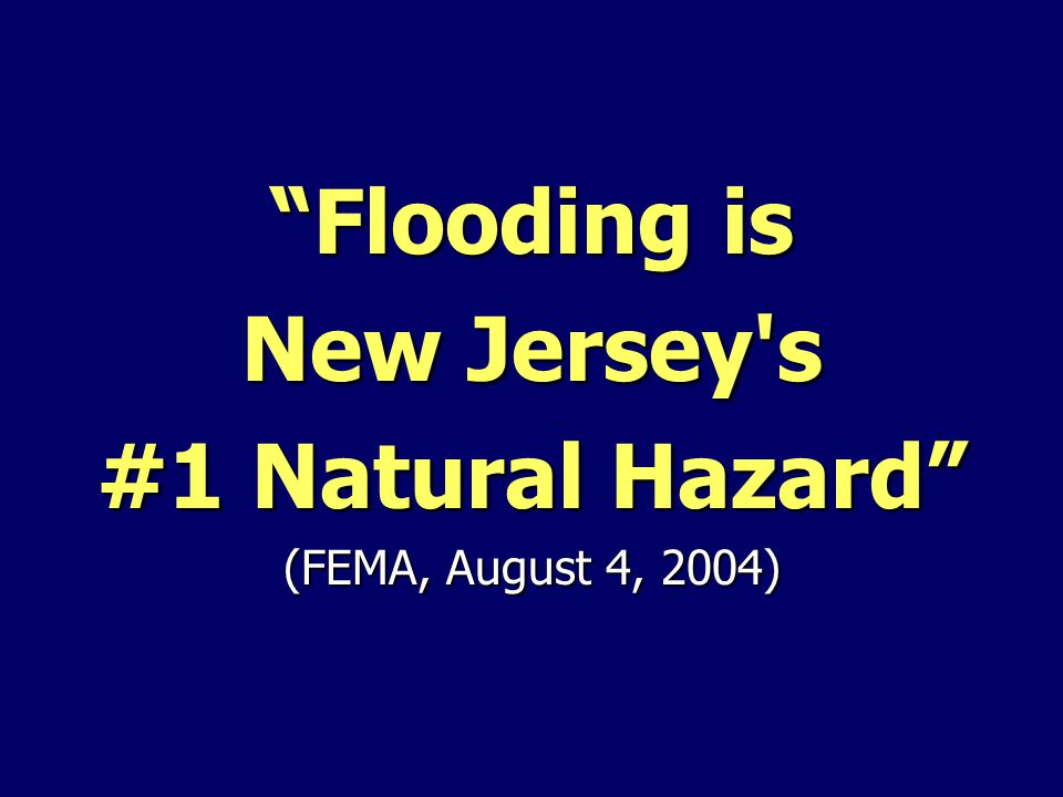 """Flooding is New Jersey's #1 Natural Hazard"" (FEMA, August 4, 2004)"