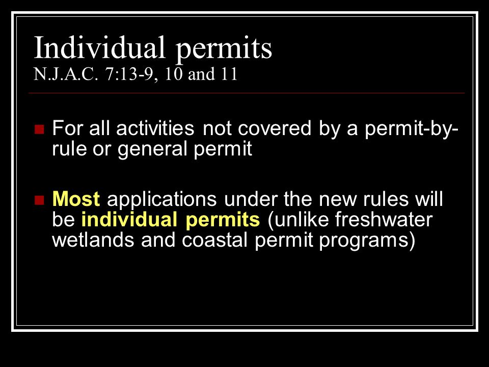 Individual permits N.J.A.C. 7:13-9, 10 and 11 For all activities not covered by a permit-by- rule or general permit Most applications under the new ru