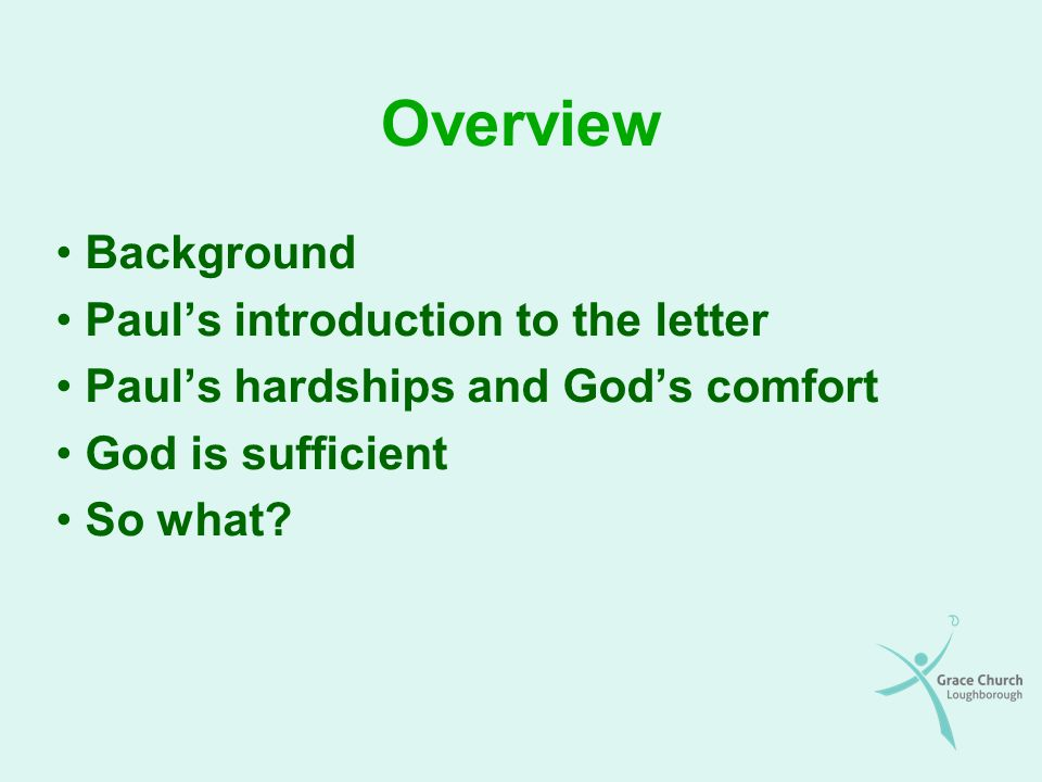 Overview Background Paul's introduction to the letter Paul's hardships and God's comfort God is sufficient So what?