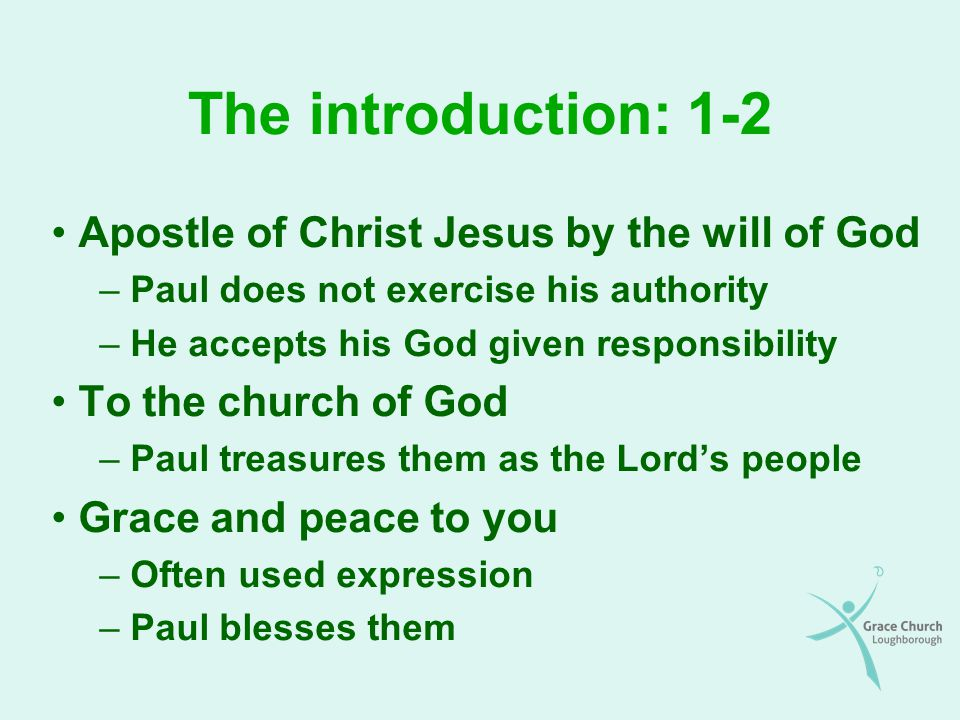 The introduction: 1-2 Apostle of Christ Jesus by the will of God – Paul does not exercise his authority – He accepts his God given responsibility To the church of God – Paul treasures them as the Lord's people Grace and peace to you – Often used expression – Paul blesses them