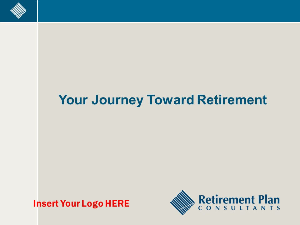 Your Journey Toward Retirement Insert Your Logo HERE
