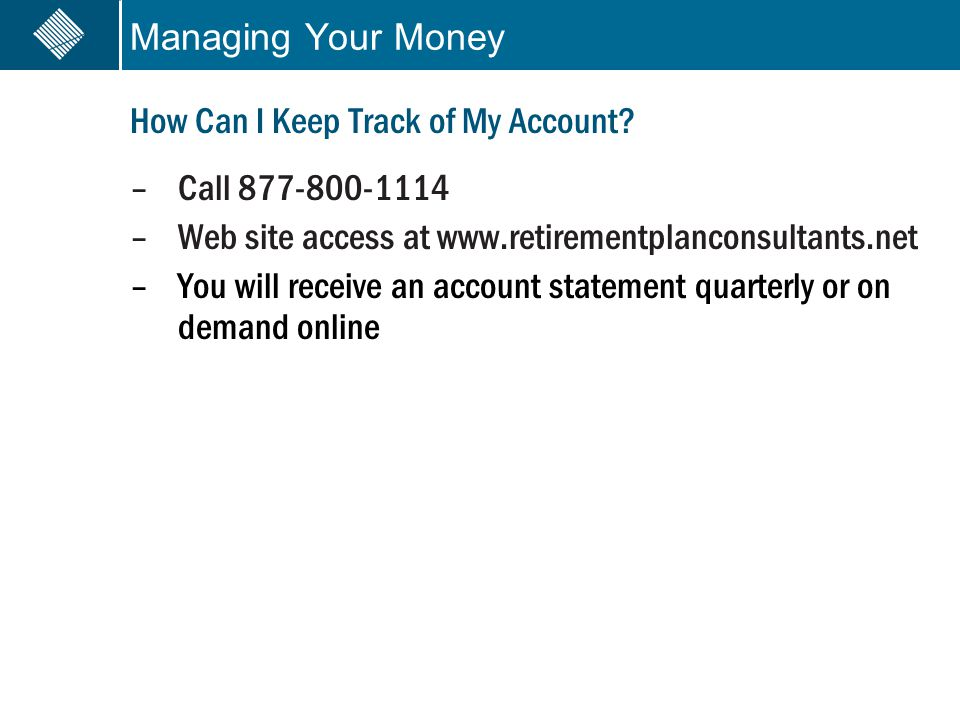 Managing Your Money How Can I Keep Track of My Account? –Call 877-800-1114 –Web site access at www.retirementplanconsultants.net –You will receive an