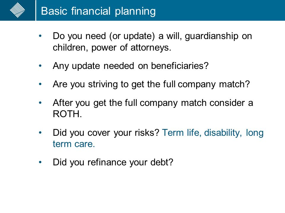 Basic financial planning Do you need (or update) a will, guardianship on children, power of attorneys. Any update needed on beneficiaries? Are you str
