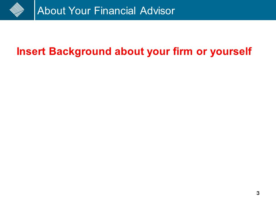 About Your Financial Advisor Insert Background about your firm or yourself 3