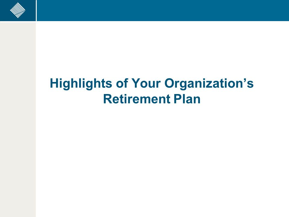Highlights of Your Organization's Retirement Plan