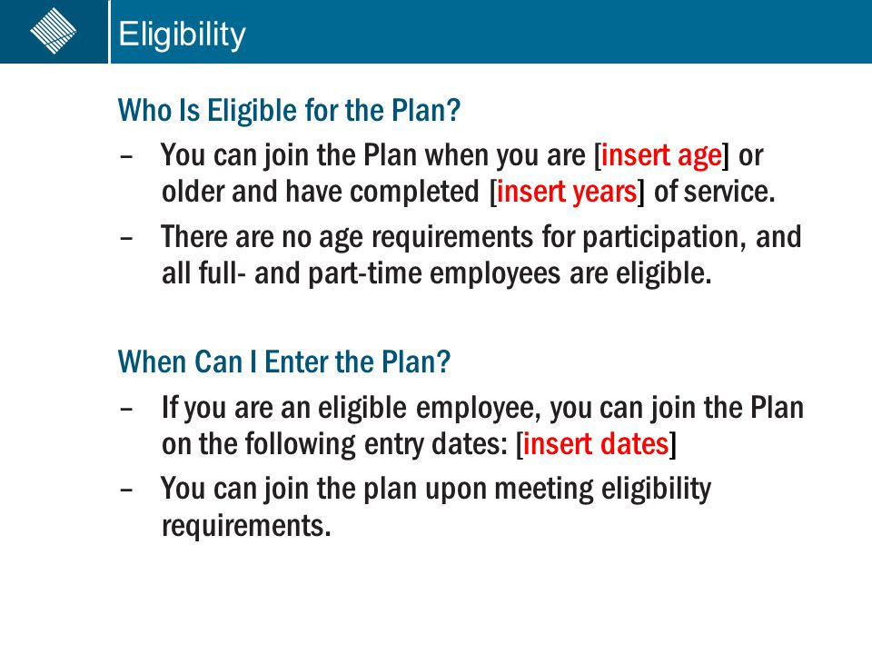 Eligibility Who Is Eligible for the Plan? –You can join the Plan when you are [insert age] or older and have completed [insert years] of service. –The