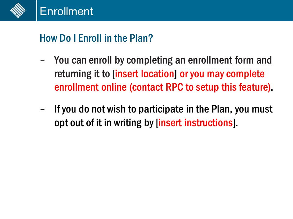Enrollment How Do I Enroll in the Plan? –You can enroll by completing an enrollment form and returning it to [insert location] or you may complete enr