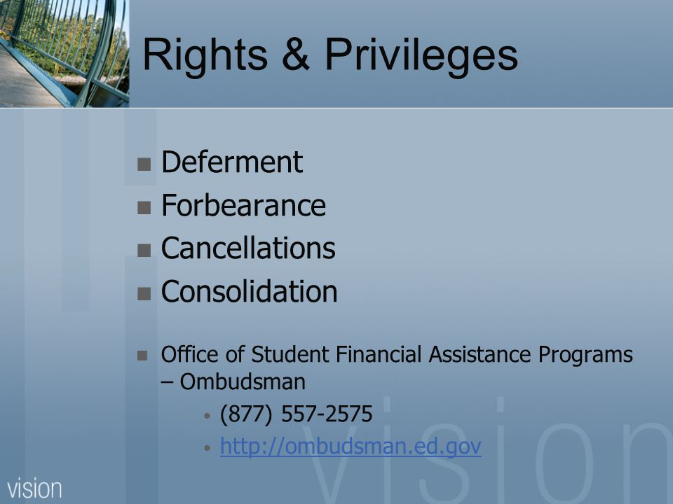 Rights & Privileges Deferment Forbearance Cancellations Consolidation Office of Student Financial Assistance Programs – Ombudsman (877) 557-2575 http: