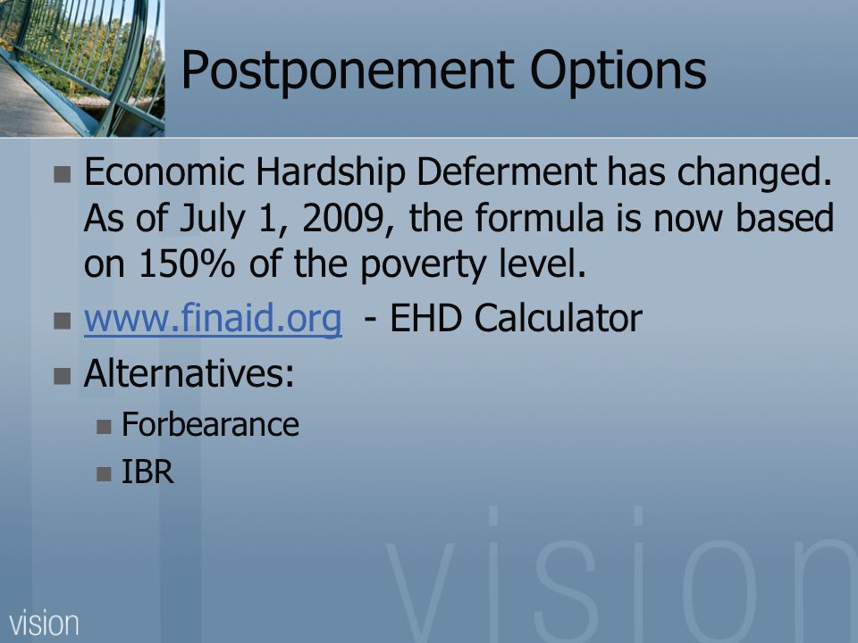 Postponement Options Economic Hardship Deferment has changed. As of July 1, 2009, the formula is now based on 150% of the poverty level. www.finaid.or