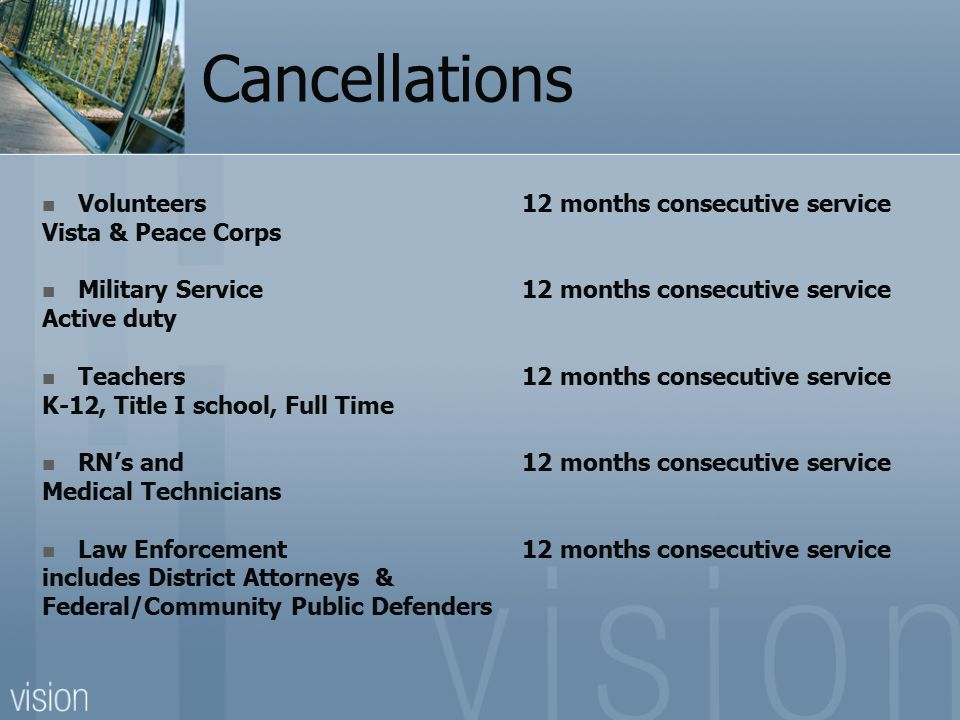 Cancellations Volunteers 12 months consecutive service Vista & Peace Corps Military Service12 months consecutive service Active duty Teachers 12 month