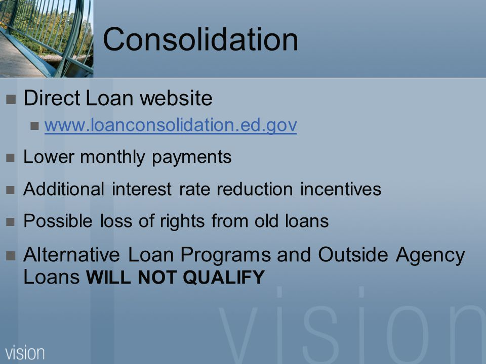Consolidation Direct Loan website www.loanconsolidation.ed.gov Lower monthly payments Additional interest rate reduction incentives Possible loss of r
