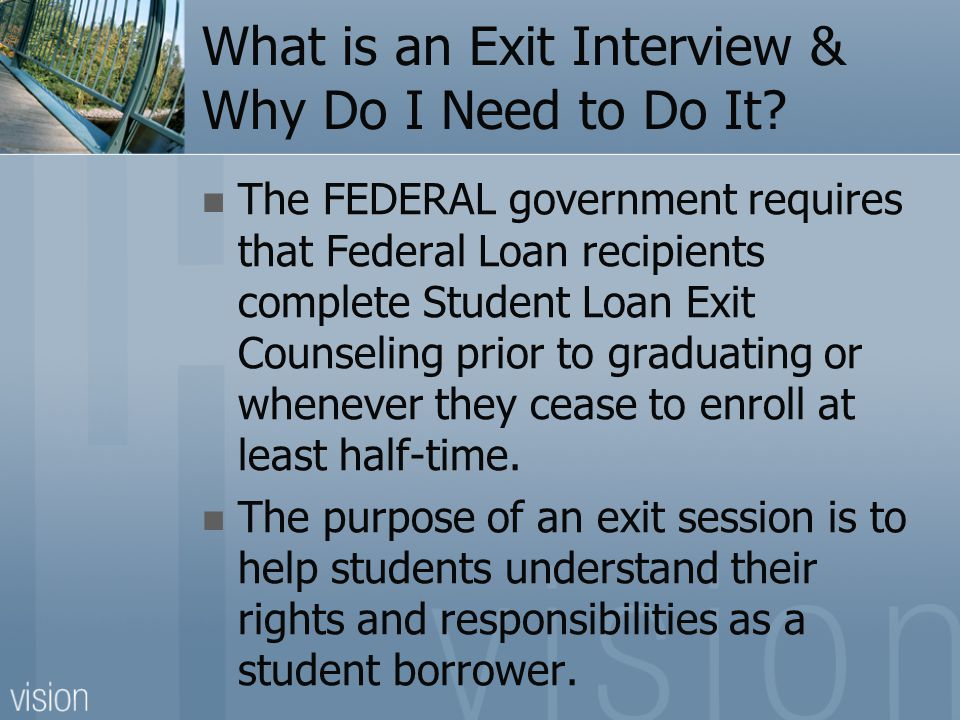 What is an Exit Interview & Why Do I Need to Do It? The FEDERAL government requires that Federal Loan recipients complete Student Loan Exit Counseling