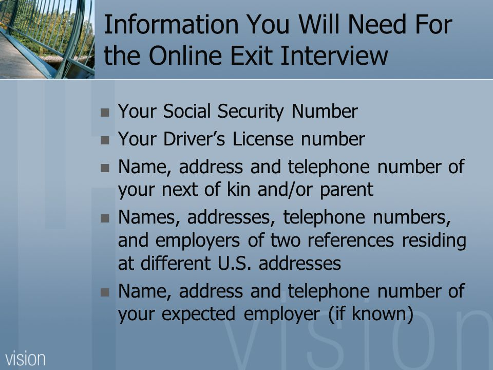 Information You Will Need For the Online Exit Interview Your Social Security Number Your Driver's License number Name, address and telephone number of