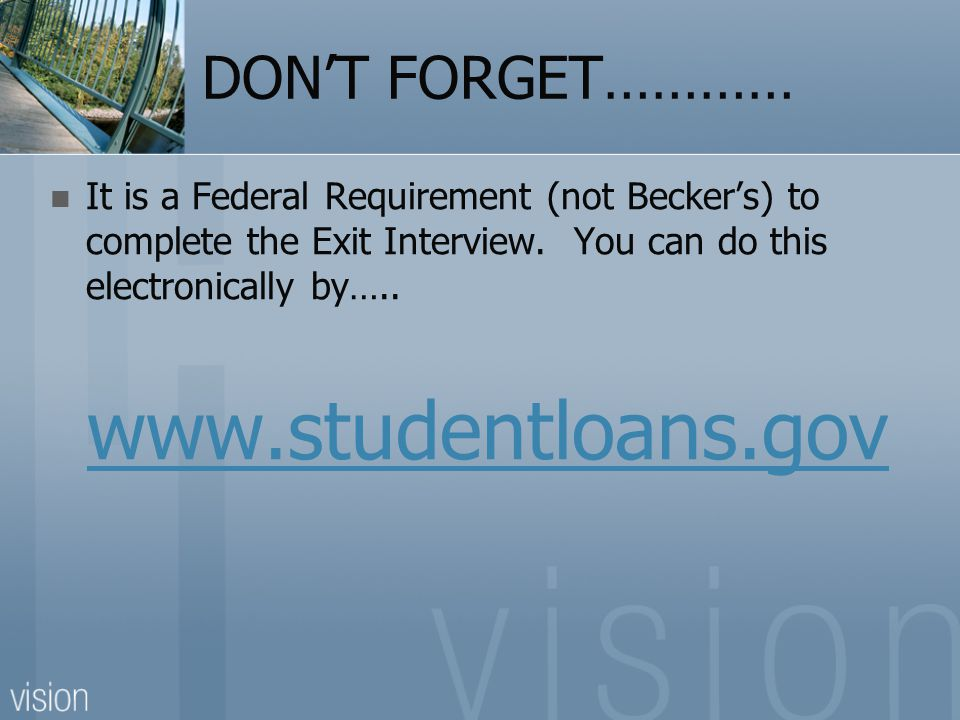 DON'T FORGET………… It is a Federal Requirement (not Becker's) to complete the Exit Interview. You can do this electronically by….. www.studentloans.gov