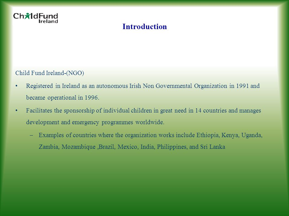 Introduction Child Fund Ireland-(NGO) Registered in Ireland as an autonomous Irish Non Governmental Organization in 1991 and became operational in 1996.