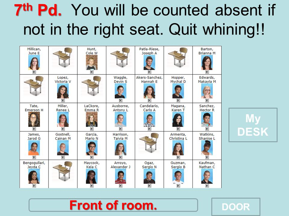 7 th Pd. 7 th Pd. You will be counted absent if not in the right seat. Quit whining!! Front of room. DOOR My DESK