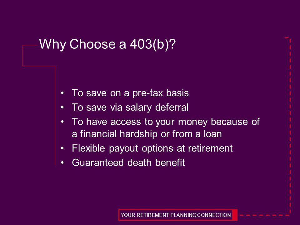Why Choose a 403(b)? To save on a pre-tax basis To save via salary deferral To have access to your money because of a financial hardship or from a loa