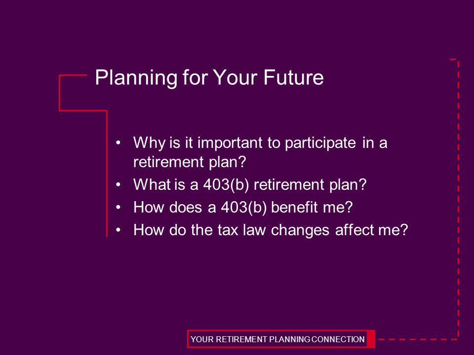 Planning for Your Future Why is it important to participate in a retirement plan.