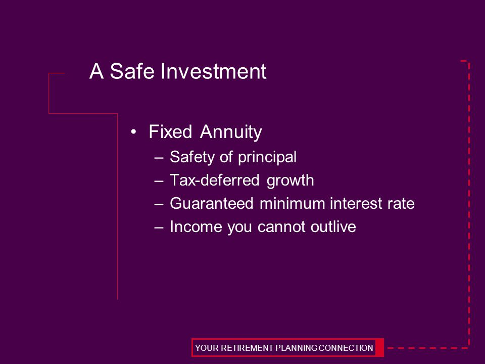 A Safe Investment Fixed Annuity –Safety of principal –Tax-deferred growth –Guaranteed minimum interest rate –Income you cannot outlive YOUR RETIREMENT PLANNING CONNECTION