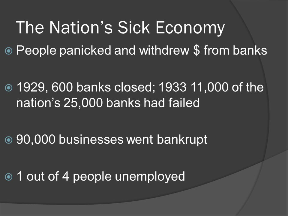 The Nation's Sick Economy  People panicked and withdrew $ from banks  1929, 600 banks closed; 1933 11,000 of the nation's 25,000 banks had failed 
