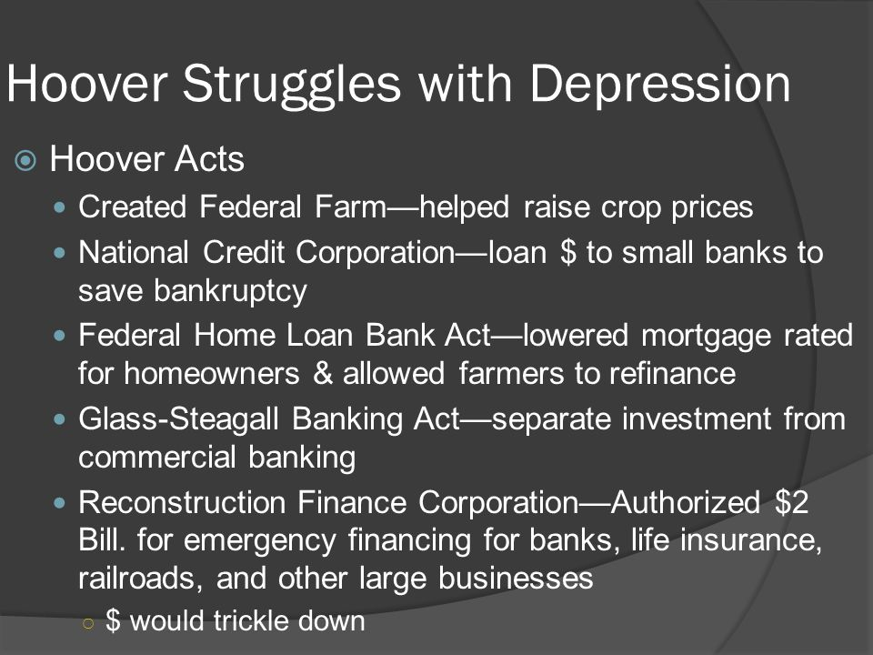 Hoover Struggles with Depression  Hoover Acts Created Federal Farm—helped raise crop prices National Credit Corporation—loan $ to small banks to save