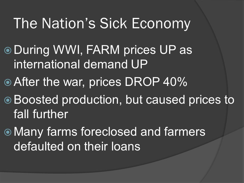 The Nation's Sick Economy  During WWI, FARM prices UP as international demand UP  After the war, prices DROP 40%  Boosted production, but caused pr