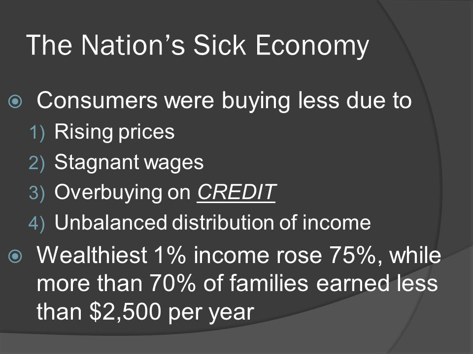 The Nation's Sick Economy  Consumers were buying less due to 1) Rising prices 2) Stagnant wages 3) Overbuying on CREDIT 4) Unbalanced distribution of