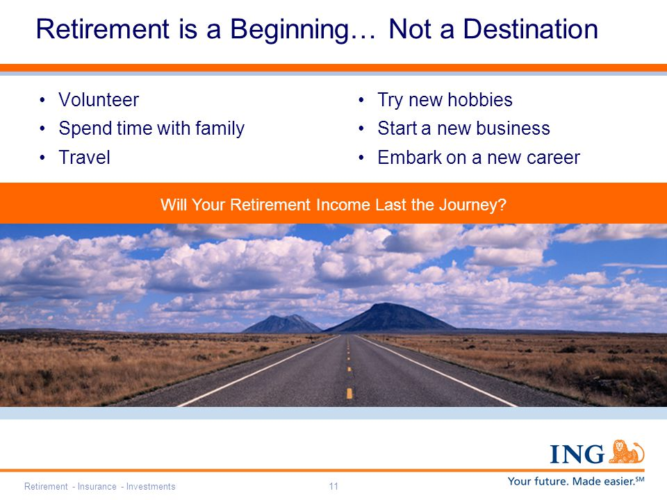 Retirement - Insurance - Investments11 Retirement is a Beginning… Not a Destination Volunteer Spend time with family Travel Try new hobbies Start a new business Embark on a new career Will Your Retirement Income Last the Journey?