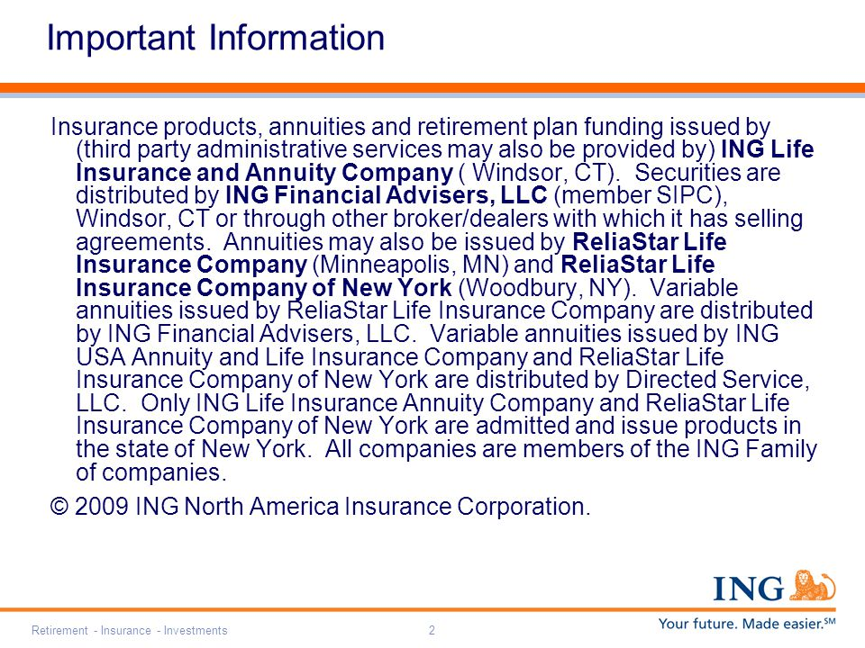 Retirement - Insurance - Investments2 Important Information Insurance products, annuities and retirement plan funding issued by (third party administrative services may also be provided by) ING Life Insurance and Annuity Company ( Windsor, CT).