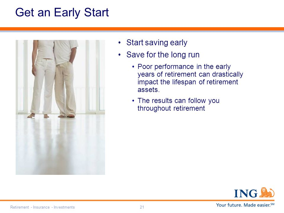 Retirement - Insurance - Investments21 Get an Early Start Start saving early Save for the long run Poor performance in the early years of retirement can drastically impact the lifespan of retirement assets.