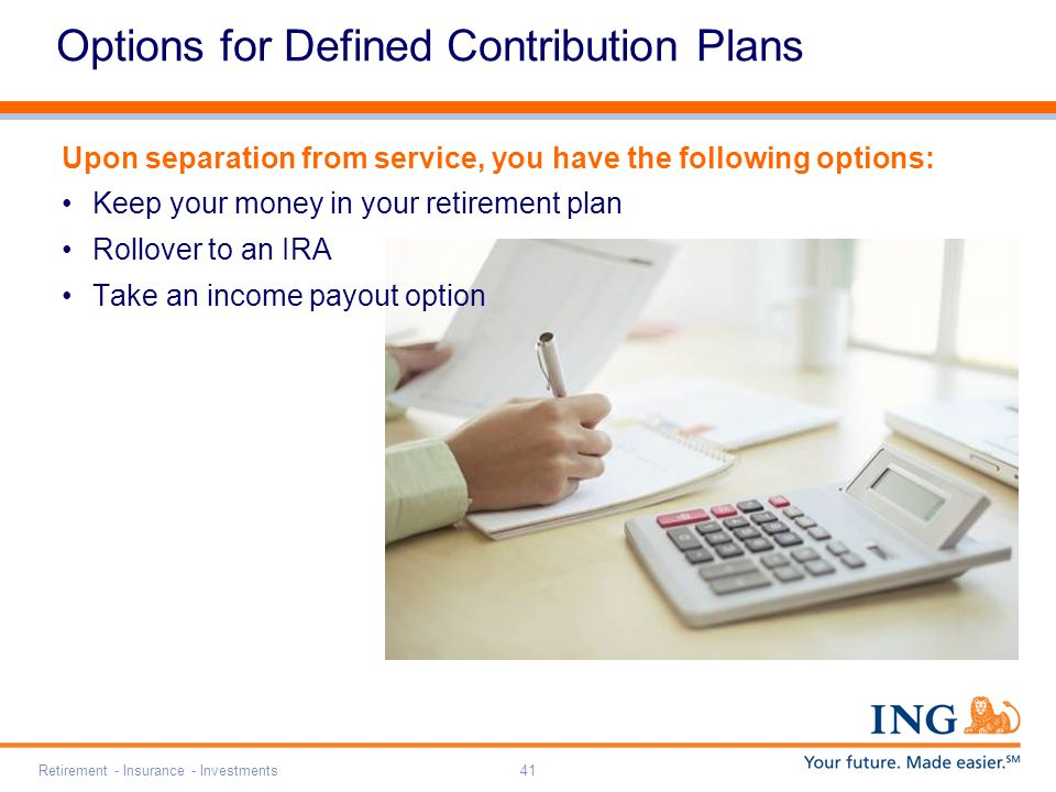 Retirement - Insurance - Investments41 Upon separation from service, you have the following options: Keep your money in your retirement plan Rollover to an IRA Take an income payout option Options for Defined Contribution Plans