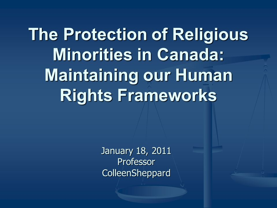 The Protection of Religious Minorities in Canada: Maintaining our Human Rights Frameworks January 18, 2011 Professor ColleenSheppard